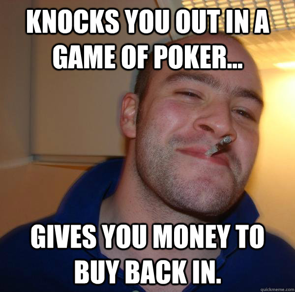 knocks you out in a game of poker... Gives you money to buy back in. - knocks you out in a game of poker... Gives you money to buy back in.  Misc
