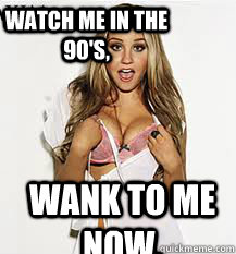 Watch me in the 90's, Wank to me now.  SEXY