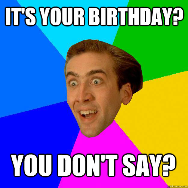 77753c7852f9bbfe4bb0c21b844ffaf2b501d6780ff65e833eea844d5cab6fd3 it's your birthday? you don't say? nicolas cage quickmeme,You Say Its Your Birthday Meme