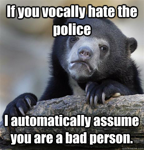 If you vocally hate the police I automatically assume you are a bad person. - If you vocally hate the police I automatically assume you are a bad person.  Misc