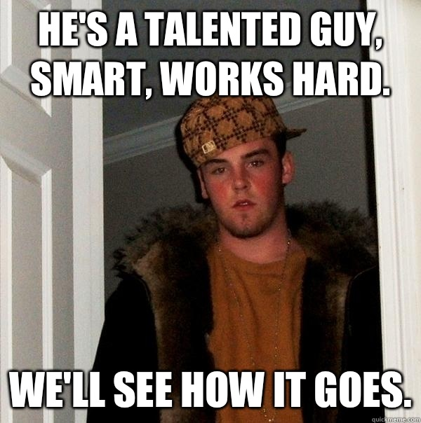 He's a talented guy, smart, works hard. We'll see how it goes. - He's a talented guy, smart, works hard. We'll see how it goes.  Scumbag Steve
