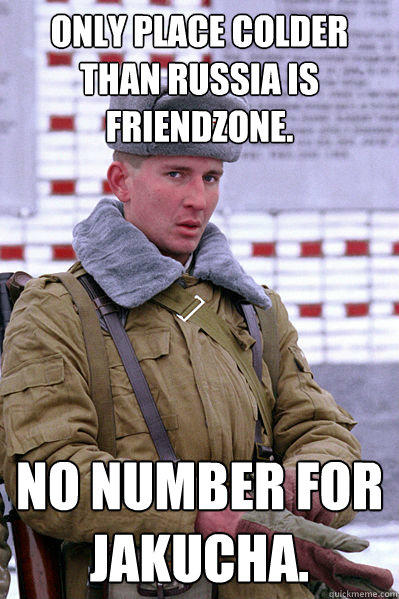 Only place colder than Russia is friendzone. No number for Jakucha.  Jakucha