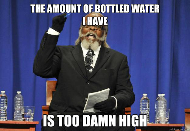 The amount of bottled water  i have is too damn high