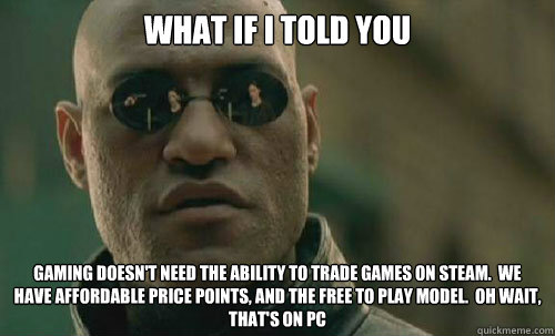 What if I told you Gaming doesn't need the ability to trade games on steam.  We have affordable price points, and the free to play model.  Oh wait, that's on PC