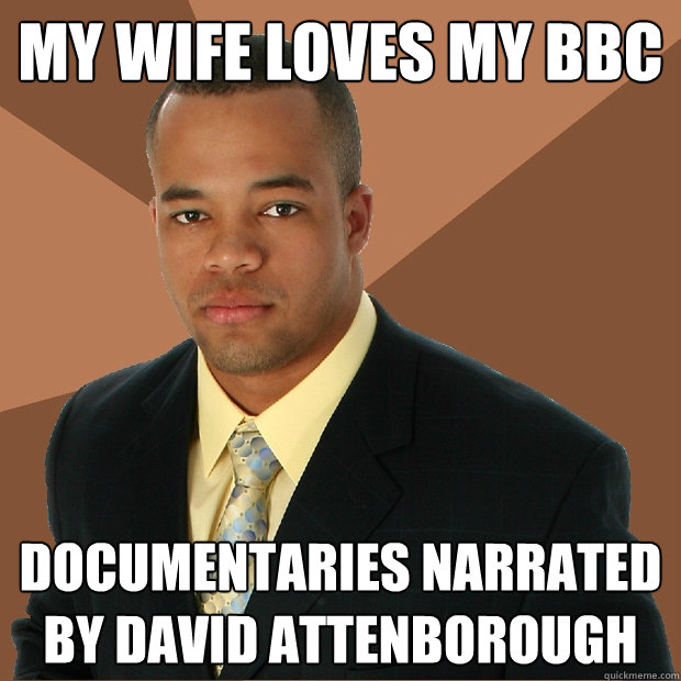 My wife loves my BBC documentaries narrated by david attenborough  - My wife loves my BBC documentaries narrated by david attenborough   Successful Black Man
