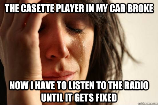 The Casette player in my car broke now I have to listen to the radio until it gets fixed  First World Problems
