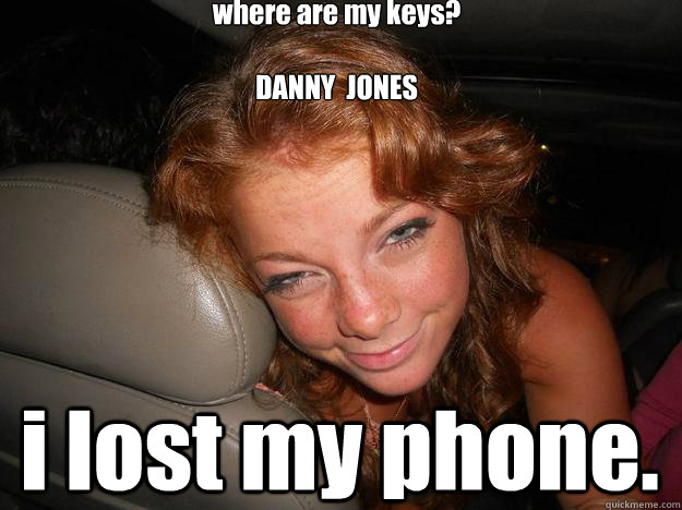 where are my keys?   DANNY  JONES   i lost my phone.  Drunk Face