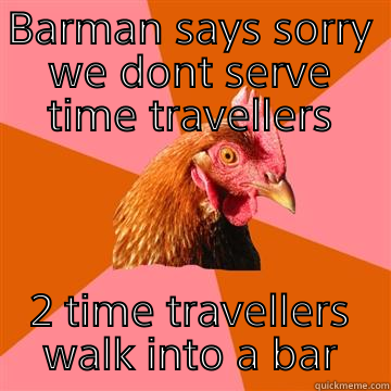 Keemstars dank Mlg meme collection  - BARMAN SAYS SORRY WE DONT SERVE TIME TRAVELLERS 2 TIME TRAVELLERS WALK INTO A BAR Anti-Joke Chicken