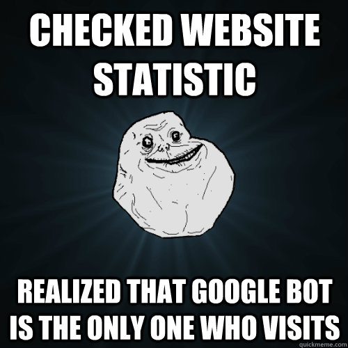 Checked Website Statistic realized that google bot is the only one who visits - Checked Website Statistic realized that google bot is the only one who visits  Forever Alone