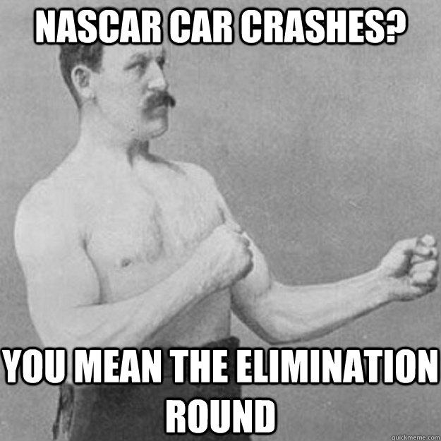 Nascar Car Crashes? You mean the elimination round - Nascar Car Crashes? You mean the elimination round  overly manly man