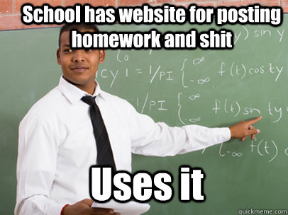 School has website for posting homework and shit Uses it