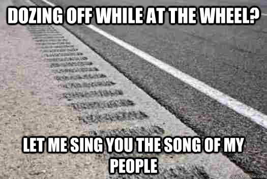 dozing off while at the wheel? let me sing you the song of my people - dozing off while at the wheel? let me sing you the song of my people  Misc