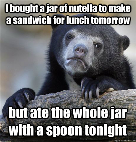I bought a jar of nutella to make a sandwich for lunch tomorrow but ate the whole jar with a spoon tonight - I bought a jar of nutella to make a sandwich for lunch tomorrow but ate the whole jar with a spoon tonight  Confession Bear