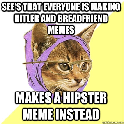 See's that everyone is making hitler and breadfriend memes Makes a hipster meme instead - See's that everyone is making hitler and breadfriend memes Makes a hipster meme instead  Hipster Kitty