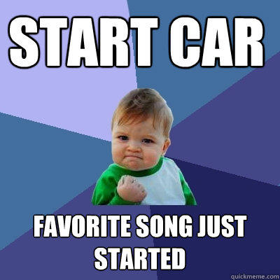 Start Car Favorite song just started - Start Car Favorite song just started  Success Kid