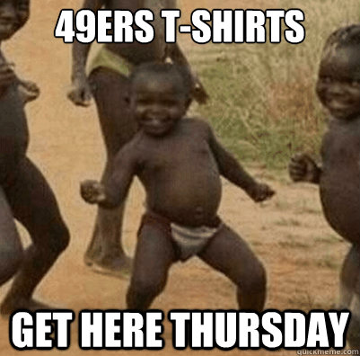 49ers t-shirts  get here thursday - 49ers t-shirts  get here thursday  Third World Success Kid