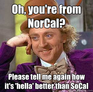 Oh, you're from NorCal? Please tell me again how it's 'hella' better than SoCal - Oh, you're from NorCal? Please tell me again how it's 'hella' better than SoCal  Condescending Wonka