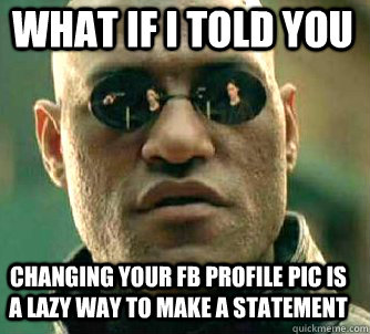 what if i told you changing your FB profile pic is a lazy way to make a statement - what if i told you changing your FB profile pic is a lazy way to make a statement  Matrix Morpheus