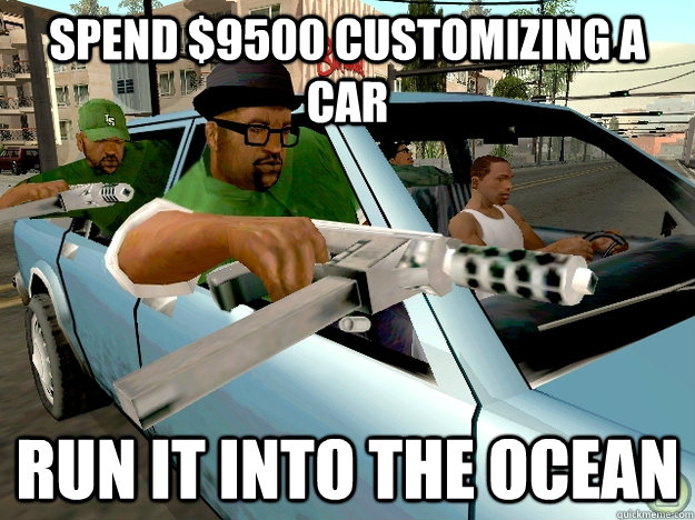 Spend $9500 customizing a car run it into the ocean