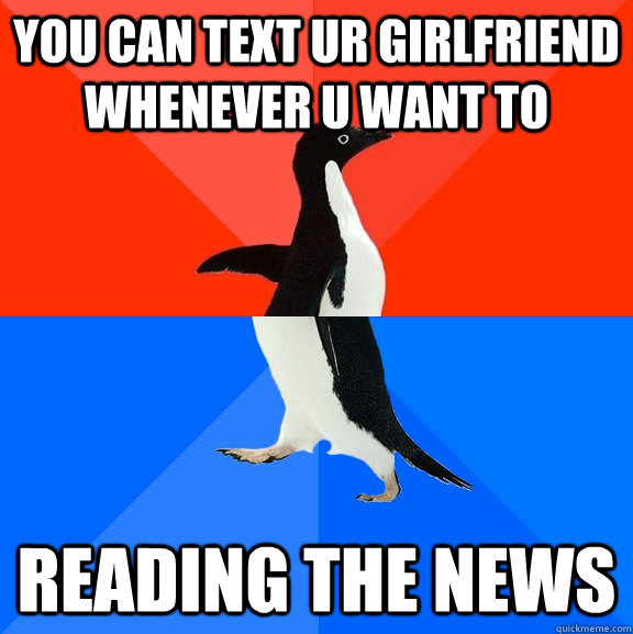 You can text ur girlfriend whenever u want to Reading the news - You can text ur girlfriend whenever u want to Reading the news  Socially Awesome Awkward Penguin