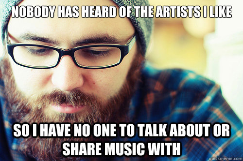 Nobody has heard of the artists i like so i have no one to talk about or share music with - Nobody has heard of the artists i like so i have no one to talk about or share music with  Hipster Problems