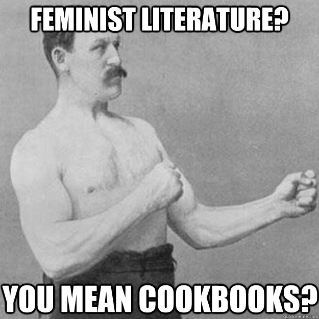 Feminist literature?  YOU MEAN COOKBOOKS? - Feminist literature?  YOU MEAN COOKBOOKS?  overly manly man