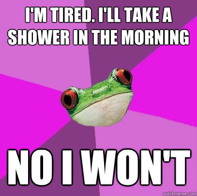 I'm tired. I'll take a shower in the morning No I won't - I'm tired. I'll take a shower in the morning No I won't  Foul Bachelorette Frog