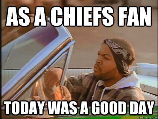 As a chiefs fan Today was a good day - As a chiefs fan Today was a good day  today was a good day
