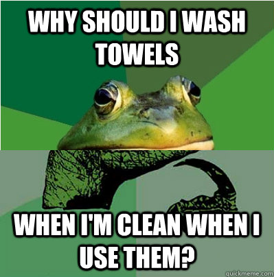 why should i wash towels  when i'm clean when i use them? - why should i wash towels  when i'm clean when i use them?  Misc