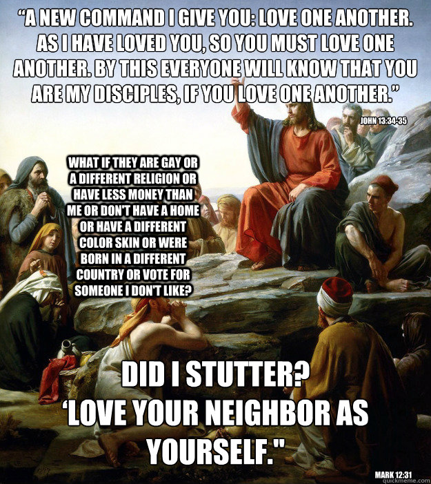 """A new command I give you: Love one another. As I have loved you, so you must love one another. By this everyone will know that you are my disciples, if you love one another."" DID I STUTTER? 'Love your neighbor as yourself."