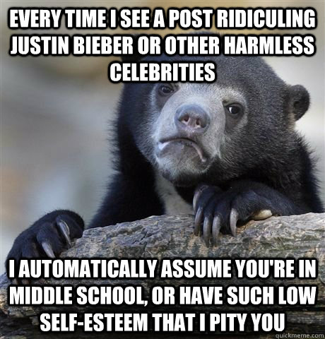 Every time I see a post ridiculing justin bieber or other harmless celebrities  I automatically assume you're in middle school, or have such low self-esteem that I pity you