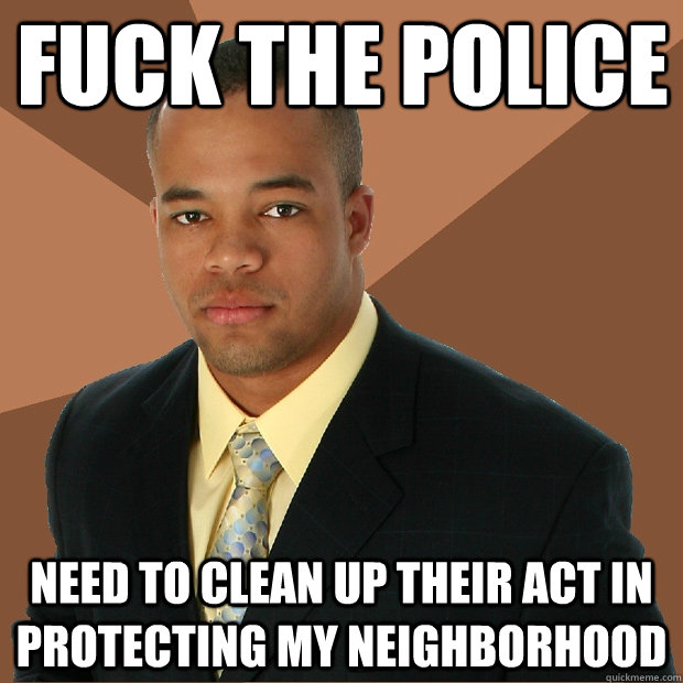 Fuck the police need to clean up their act in protecting my neighborhood - Fuck the police need to clean up their act in protecting my neighborhood  Successful Black Man