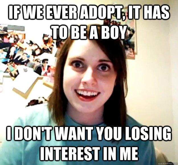 IF we ever adopt, it has to be a boy I don't want you losing interest in me - IF we ever adopt, it has to be a boy I don't want you losing interest in me  Overly Attached Girlfriend