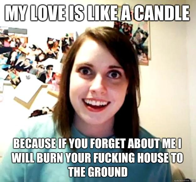 My love is like a candle Because If you forget about me I will burn your fucking house to the ground  Overly Attached Girlfriend