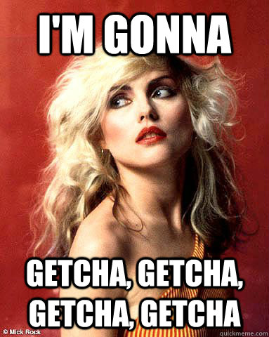 I'm gonna Getcha, getcha, getcha, getcha - I'm gonna Getcha, getcha, getcha, getcha  Overly Attached Boyfriend