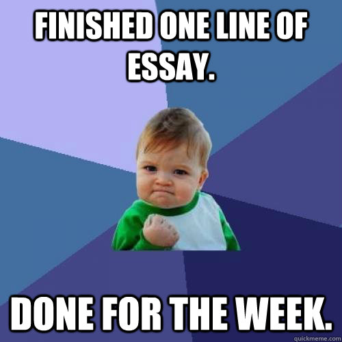 finished essay meme Essays meme writing funny for college - almost finished my essay needsleep lol @debbiey112 mine were the opposite in the seventies for everything apart from my dissertation i think durero el caballero la muerte y el diablo analysis essay.