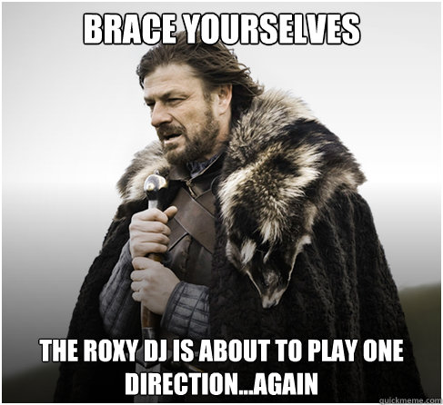 Brace Yourselves the roxy dj is about to play one direction...again