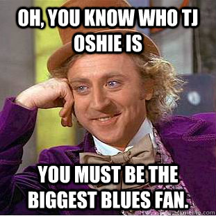 Oh, you know who TJ Oshie is You must be the biggest Blues fan.  - Oh, you know who TJ Oshie is You must be the biggest Blues fan.   Condescending Wonka