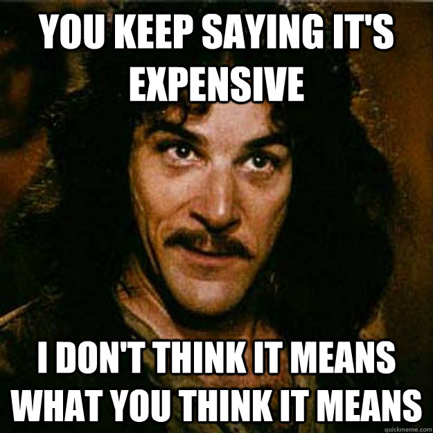 You keep saying it's expensive I don't think it means what you think it means - You keep saying it's expensive I don't think it means what you think it means  Inigo Montoya