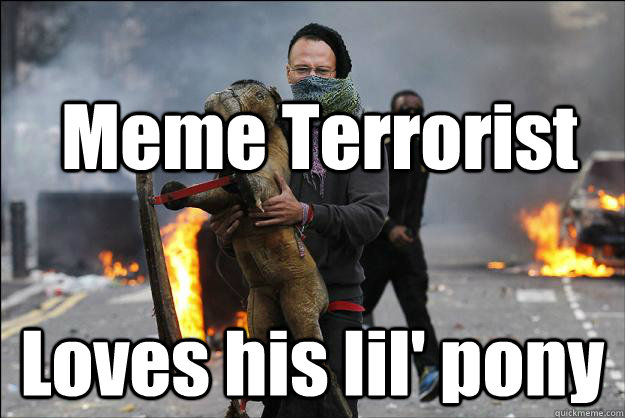 Meme Terrorist Loves his lil' pony  Hipster Rioter