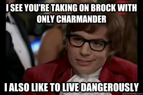 I see you're taking on Brock with only Charmander I also like to live dangerously
