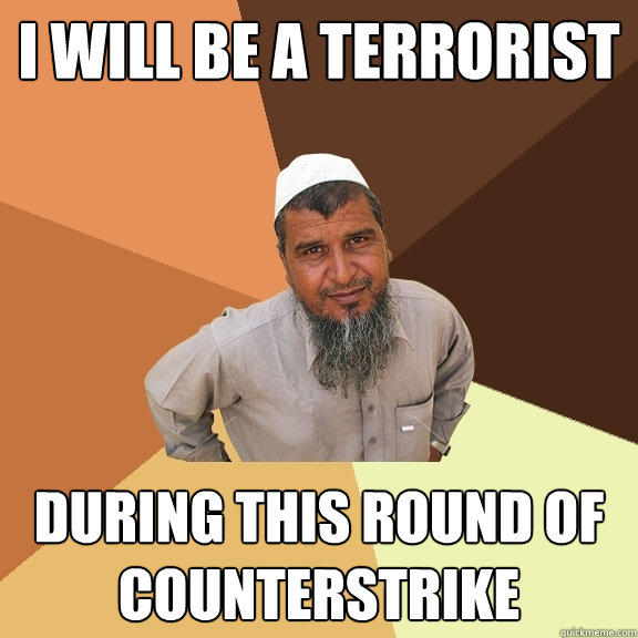 I WILL BE A TERRORIST DURING THIS ROUND OF COUNTERSTRIKE - I WILL BE A TERRORIST DURING THIS ROUND OF COUNTERSTRIKE  Ordinary Muslim Man
