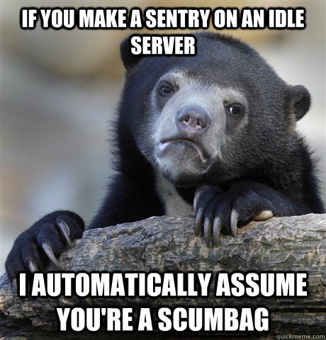 if you make a sentry on an idle server i automatically assume you're a scumbag - if you make a sentry on an idle server i automatically assume you're a scumbag  Confession Bear