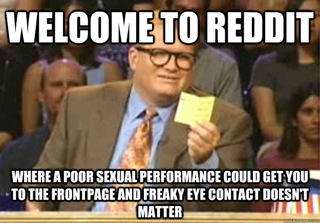 Welcome to reddit Where a poor sexual performance could get you to the frontpage and freaky eye contact doesn't matter - Welcome to reddit Where a poor sexual performance could get you to the frontpage and freaky eye contact doesn't matter  Welcome to