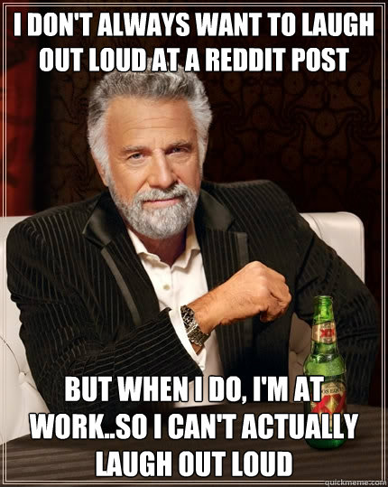 I don't always want to laugh out loud at a reddit post but when I do, i'm at work..so i can't actually laugh out loud - I don't always want to laugh out loud at a reddit post but when I do, i'm at work..so i can't actually laugh out loud  The Most Interesting Man In The World
