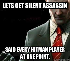 Lets get silent assassin Said every hitman player at one point.