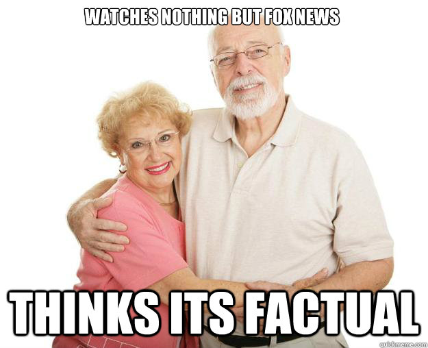 Watches nothing but fox news Thinks its factual  Scumbag Grandparents