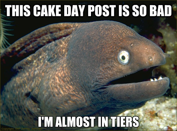 This cake day post is so bad I'm almost in tiers - This cake day post is so bad I'm almost in tiers  Bad Joke Eel