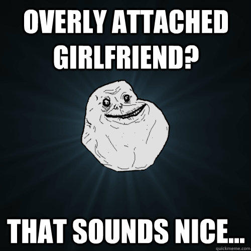 Overly attached girlfriend? that Sounds nice...  Forever Alone