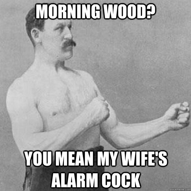 Morning Wood? You mean my wife's alarm cock - Morning Wood? You mean my wife's alarm cock  Misc